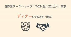 【第3回ワークショップin東京】7/21(金)22(土)ディナー付き枠あり!