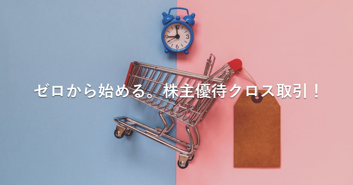 【解説】ゼロから始めるクロス取引(つなぎ売り)。株主優待をお得に獲得!
