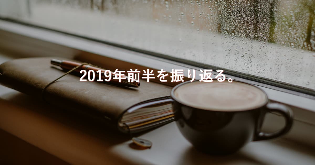 【コラム】2019年前半の投資や活動内容を振り返る。
